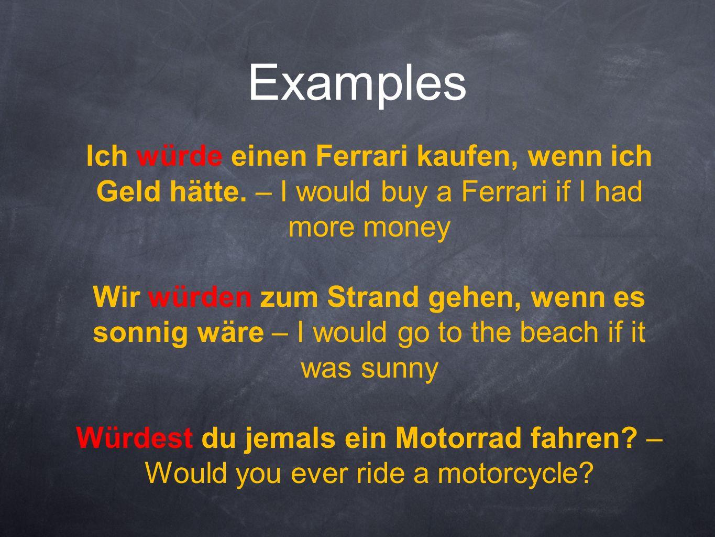 Examples Ich würde einen Ferrari kaufen, wenn ich Geld hätte. – I would buy a Ferrari if I had more money Wir würden zum Strand gehen, wenn es sonnig