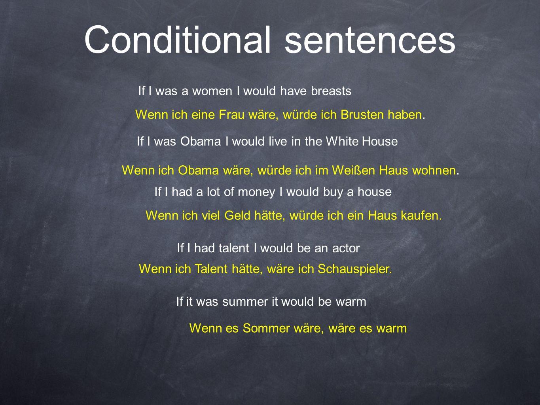 Conditional sentences Wenn ich eine Frau wäre, würde ich Brusten haben. If I was a women I would have breasts Wenn ich Obama wäre, würde ich im Weißen