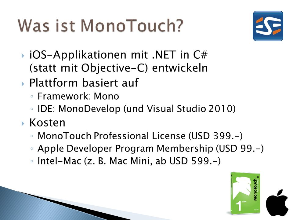iOS-Applikationen mit.NET in C# (statt mit Objective-C) entwickeln Plattform basiert auf Framework: Mono IDE: MonoDevelop (und Visual Studio 2010) Kosten MonoTouch Professional License (USD 399.-) Apple Developer Program Membership (USD 99.-) Intel-Mac (z.