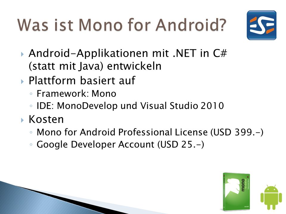 Android-Applikationen mit.NET in C# (statt mit Java) entwickeln Plattform basiert auf Framework: Mono IDE: MonoDevelop und Visual Studio 2010 Kosten Mono for Android Professional License (USD 399.-) Google Developer Account (USD 25.-)