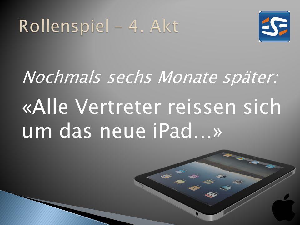 Nochmals sechs Monate später: «Alle Vertreter reissen sich um das neue iPad…»