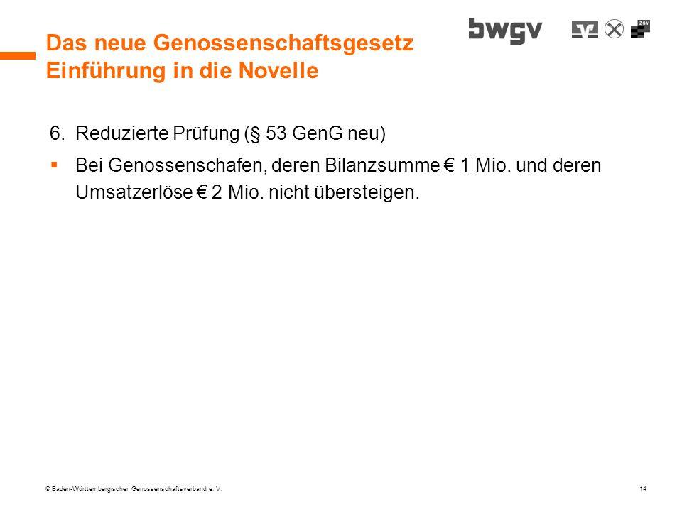 © Baden-Württembergischer Genossenschaftsverband e. V. 14 Das neue Genossenschaftsgesetz Einführung in die Novelle 6.Reduzierte Prüfung (§ 53 GenG neu