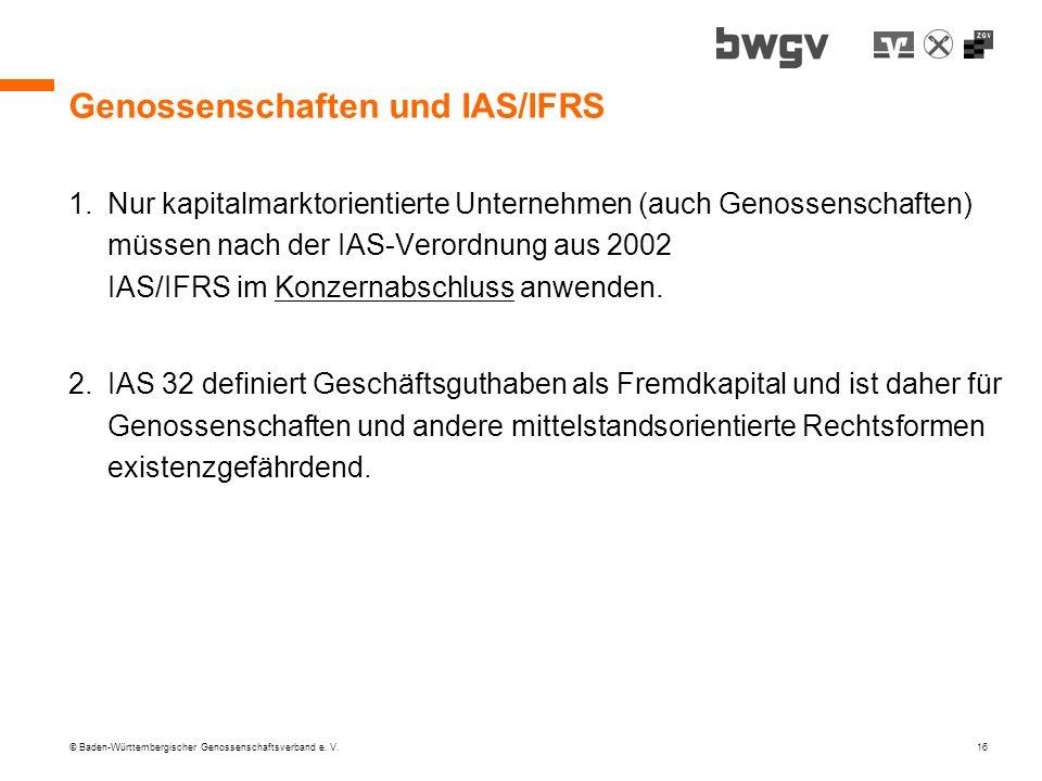 © Baden-Württembergischer Genossenschaftsverband e. V. 16 Genossenschaften und IAS/IFRS 1.Nur kapitalmarktorientierte Unternehmen (auch Genossenschaft