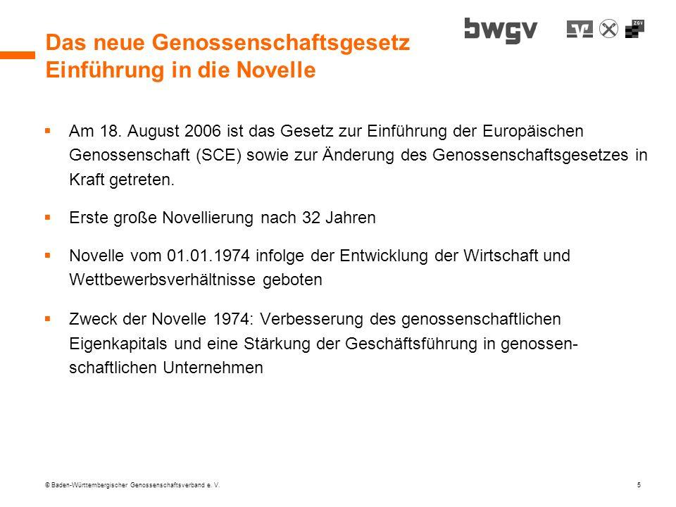 © Baden-Württembergischer Genossenschaftsverband e. V. 5 Das neue Genossenschaftsgesetz Einführung in die Novelle Am 18. August 2006 ist das Gesetz zu