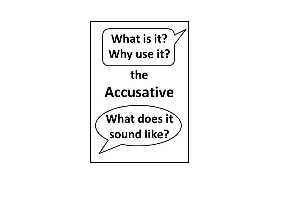 What is it? Why use it? the Accusative What does it sound like?