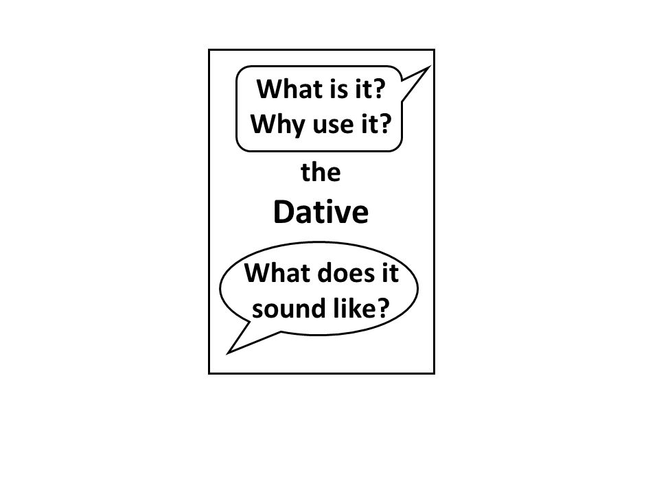 What is it? Why use it? the Dative What does it sound like?