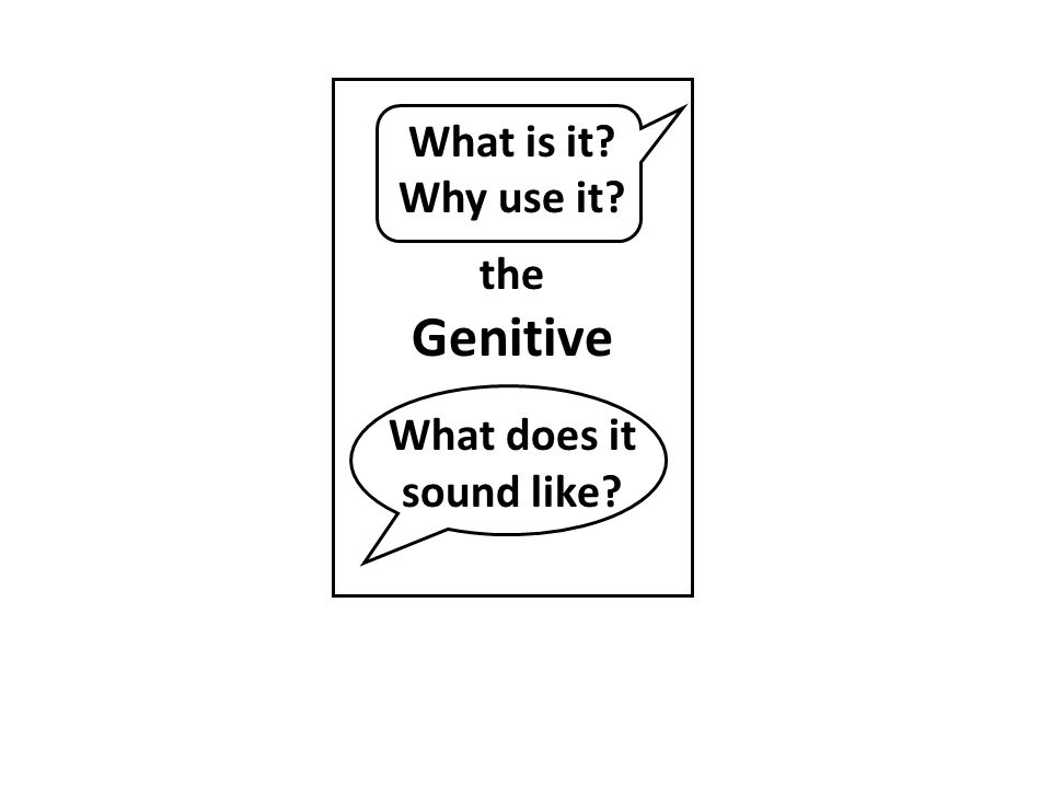 What is it? Why use it? the Genitive What does it sound like?