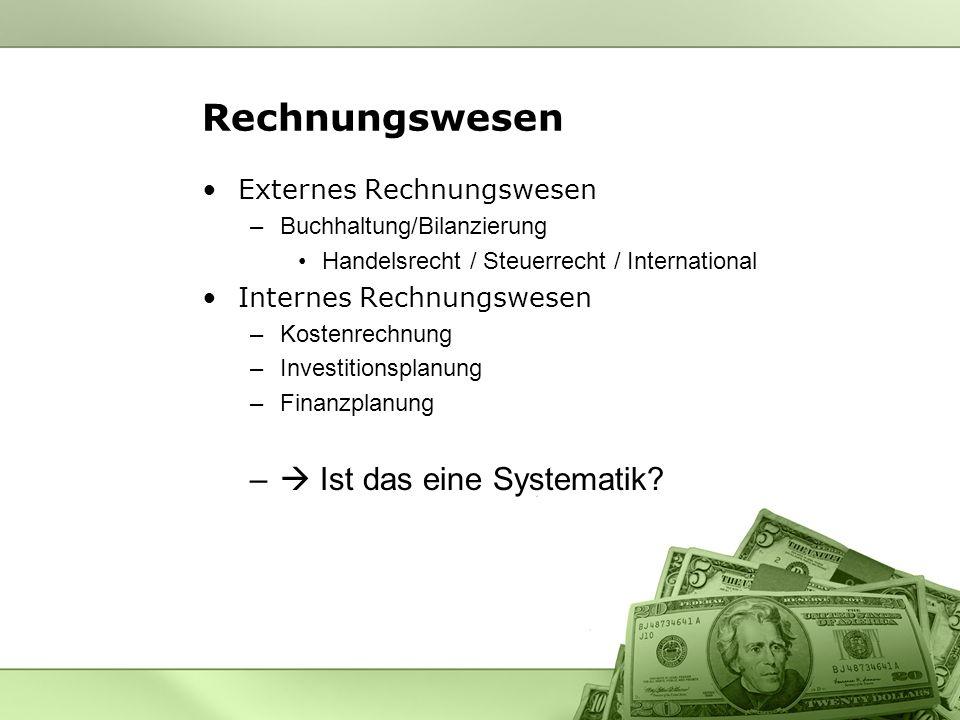 Externes Rechnungswesen –Buchhaltung/Bilanzierung Handelsrecht / Steuerrecht / International Internes Rechnungswesen –Kostenrechnung –Investitionsplanung –Finanzplanung – Ist das eine Systematik?