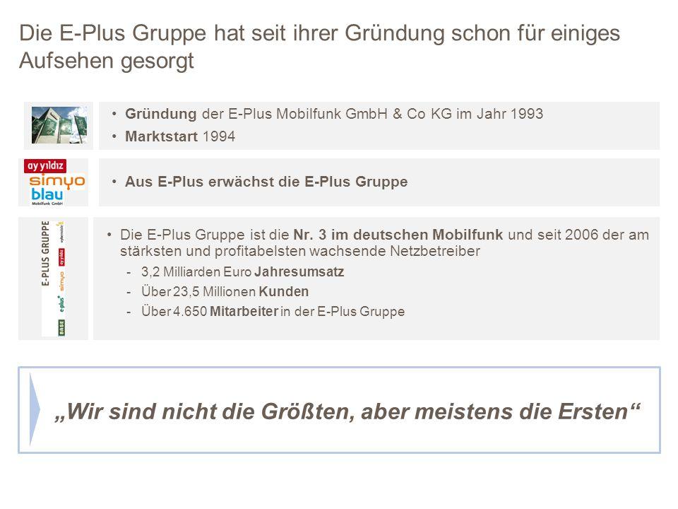 Wir sind nicht die Größten, aber meistens die Ersten Gründung der E-Plus Mobilfunk GmbH & Co KG im Jahr 1993 Marktstart 1994 Die E-Plus Gruppe ist die