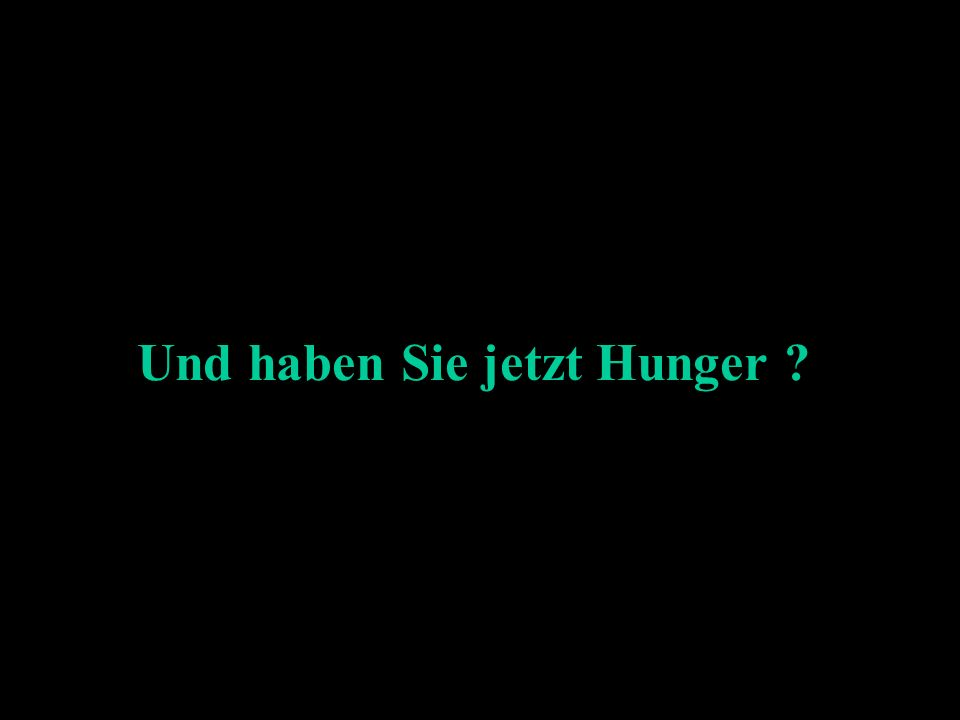 Und haben Sie jetzt Hunger ?