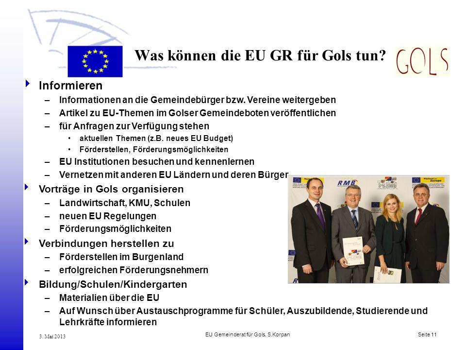 EU Gemeinderat für Gols, S.Korpan Seite 11 3. Mai 2013 Was können die EU GR für Gols tun? Informieren –Informationen an die Gemeindebürger bzw. Verein