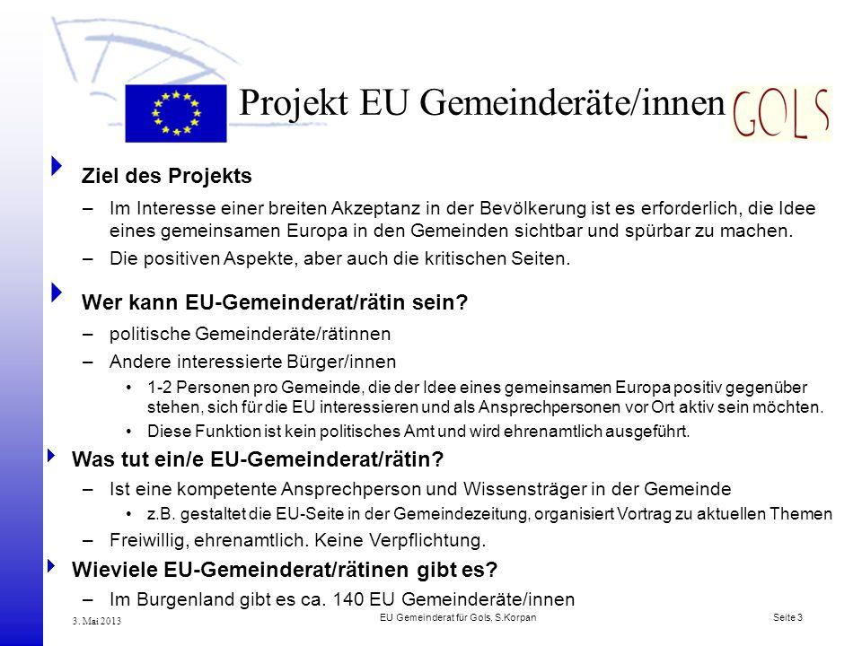 EU Gemeinderat für Gols, S.Korpan Seite 3 3. Mai 2013 Projekt EU Gemeinderäte/innen Ziel des Projekts –Im Interesse einer breiten Akzeptanz in der Bev