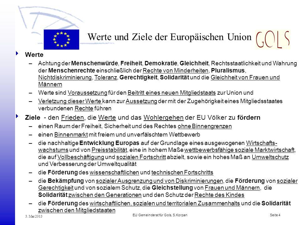 EU Gemeinderat für Gols, S.Korpan Seite 4 3. Mai 2013 Werte und Ziele der Europäischen Union Werte –Achtung der Menschenwürde, Freiheit, Demokratie, G