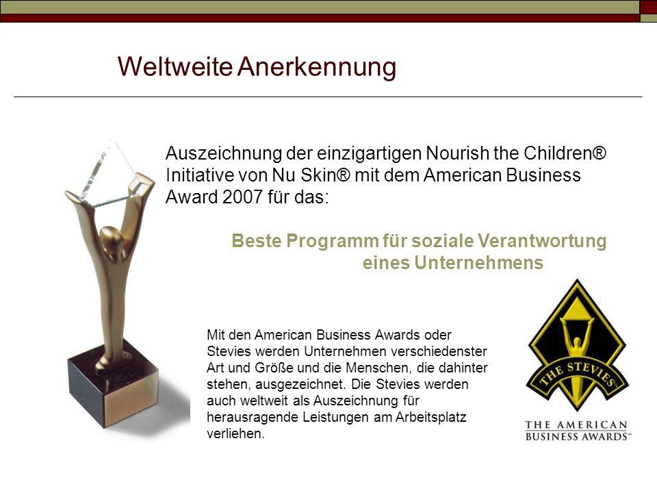 Weltweite Anerkennung Auszeichnung der einzigartigen Nourish the Children® Initiative von Nu Skin® mit dem American Business Award 2007 für das: Beste Programm für soziale Verantwortung eines Unternehmens Mit den American Business Awards oder Stevies werden Unternehmen verschiedenster Art und Größe und die Menschen, die dahinter stehen, ausgezeichnet.