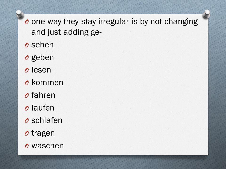 O one way they stay irregular is by not changing and just adding ge- O sehen O geben O lesen O kommen O fahren O laufen O schlafen O tragen O waschen