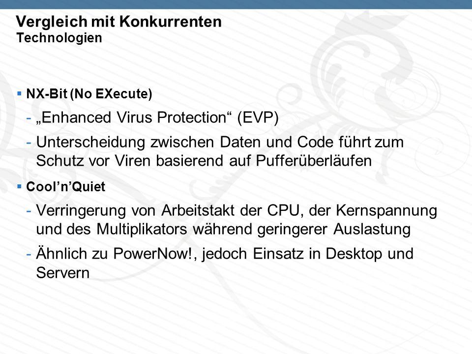 Vergleich mit Konkurrenten Technologien NX-Bit (No EXecute) -Enhanced Virus Protection (EVP) -Unterscheidung zwischen Daten und Code führt zum Schutz vor Viren basierend auf Pufferüberläufen CoolnQuiet -Verringerung von Arbeitstakt der CPU, der Kernspannung und des Multiplikators während geringerer Auslastung -Ähnlich zu PowerNow!, jedoch Einsatz in Desktop und Servern