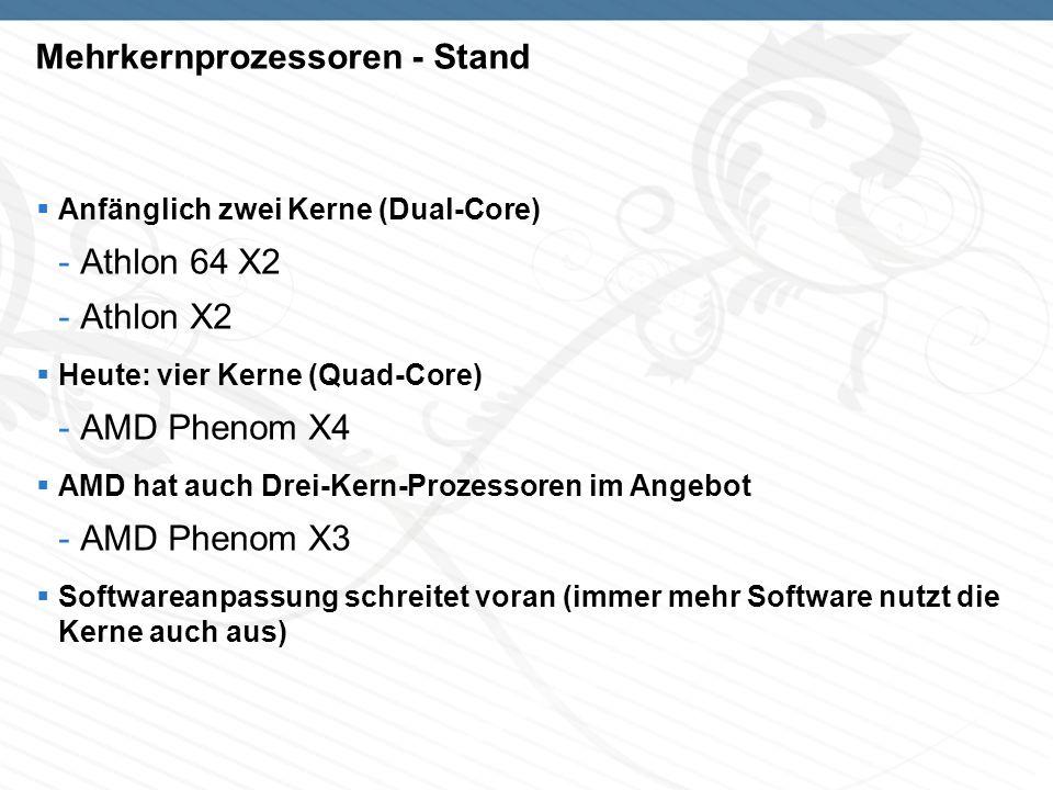 Mehrkernprozessoren - Stand Anfänglich zwei Kerne (Dual-Core) -Athlon 64 X2 -Athlon X2 Heute: vier Kerne (Quad-Core) -AMD Phenom X4 AMD hat auch Drei-Kern-Prozessoren im Angebot -AMD Phenom X3 Softwareanpassung schreitet voran (immer mehr Software nutzt die Kerne auch aus)