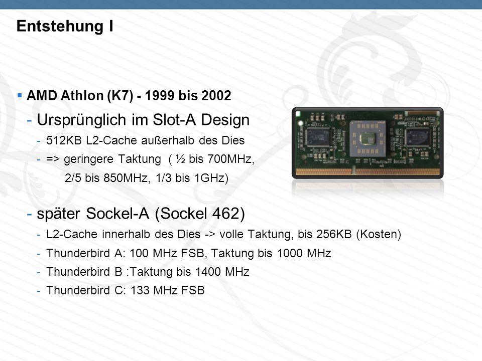 Entstehung I AMD Athlon (K7) - 1999 bis 2002 -Ursprünglich im Slot-A Design -512KB L2-Cache außerhalb des Dies -=> geringere Taktung ( ½ bis 700MHz, 2/5 bis 850MHz, 1/3 bis 1GHz) -später Sockel-A (Sockel 462) -L2-Cache innerhalb des Dies -> volle Taktung, bis 256KB (Kosten) -Thunderbird A: 100 MHz FSB, Taktung bis 1000 MHz -Thunderbird B :Taktung bis 1400 MHz -Thunderbird C: 133 MHz FSB