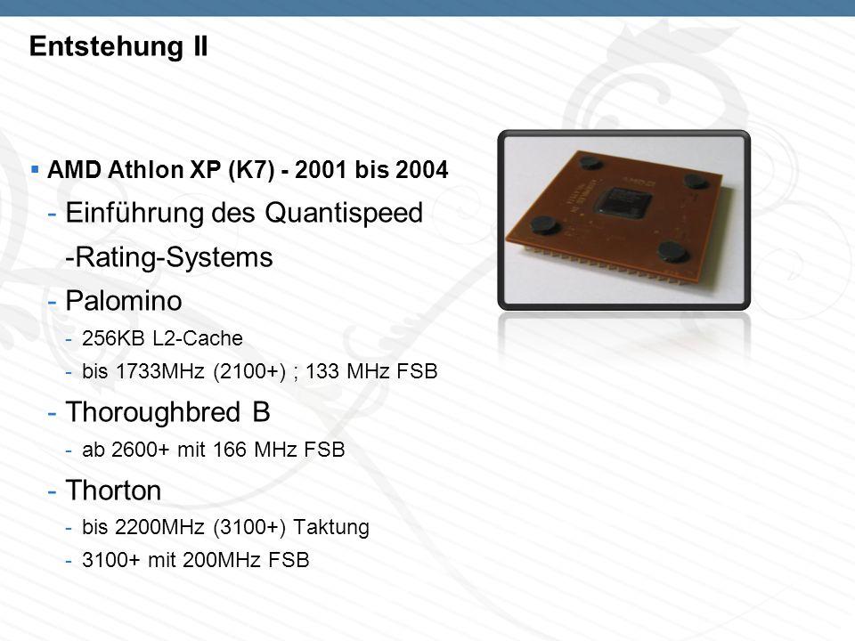 Entstehung II AMD Athlon XP (K7) - 2001 bis 2004 -Einführung des Quantispeed -Rating-Systems -Palomino -256KB L2-Cache -bis 1733MHz (2100+) ; 133 MHz FSB -Thoroughbred B -ab 2600+ mit 166 MHz FSB -Thorton -bis 2200MHz (3100+) Taktung -3100+ mit 200MHz FSB