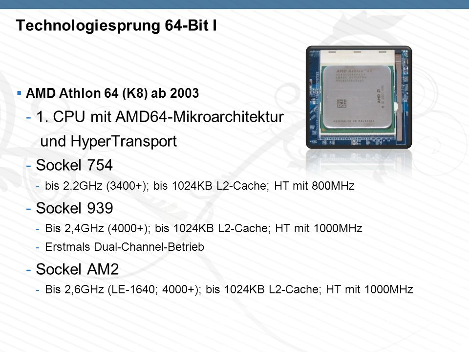 Technologiesprung 64-Bit II AMD Athlon 64 FX (K8/9) - 2003 bis 2007 -Freie Festlegung des Multiplikators -Änderung der Namensgebung -Sockel 940 -Bis 2,4GHz (FX-52), 1024KB L2-Cache, HT mit 800MHz -Sockel 939 -Bis 2,8GHz (FX-55); 1024KB L2-Cache, HT mit 1000MHz -Sockel AM2 -2,8GHz (FX-62), HT 1000MHz -Sockel F -Bis 3GHz(FX-74), HT mit 1000 MHz