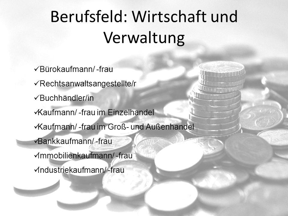 Berufsfeld: Wirtschaft und Verwaltung Bürokaufmann/ -frau Rechtsanwaltsangestellte/r Buchhändler/in Kaufmann/ -frau im Einzelhandel Kaufmann/ -frau im Groß- und Außenhandel Bankkaufmann/ -frau Immobilienkaufmann/ -frau Industriekaufmann/ -frau