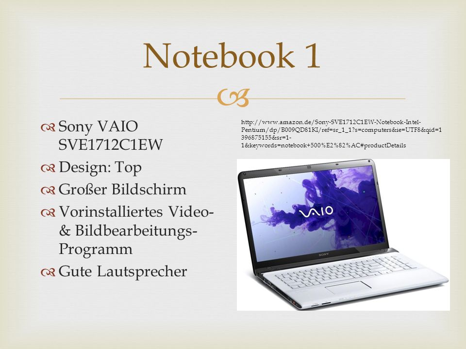 Sony VAIO SVE1712C1EW Design: Top Großer Bildschirm Vorinstalliertes Video- & Bildbearbeitungs- Programm Gute Lautsprecher Notebook 1 http://www.amazon.de/Sony-SVE1712C1EW-Notebook-Intel- Pentium/dp/B009QD81KI/ref=sr_1_1 s=computers&ie=UTF8&qid=1 396875155&sr=1- 1&keywords=notebook+500%E2%82%AC#productDetails