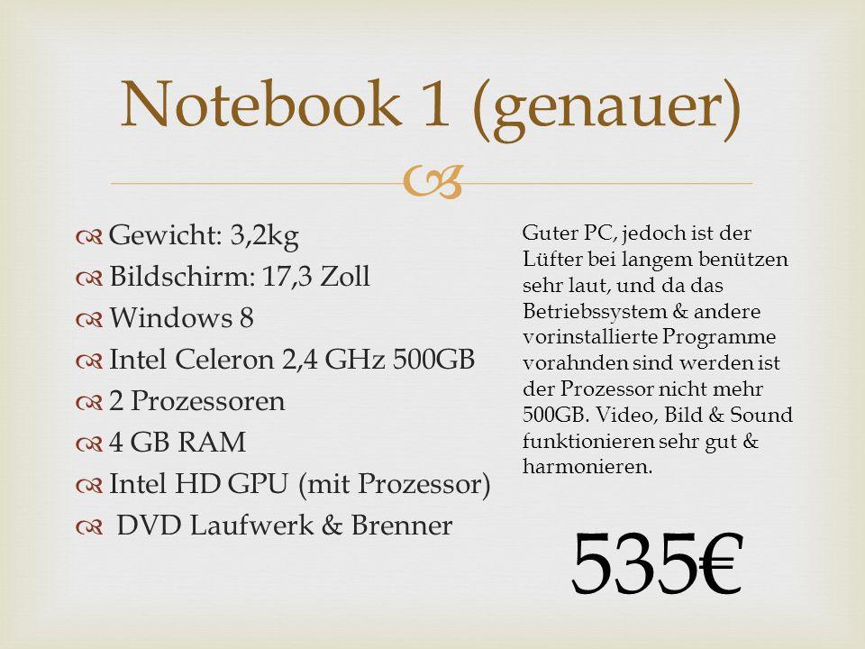 Gewicht: 3,2kg Bildschirm: 17,3 Zoll Windows 8 Intel Celeron 2,4 GHz 500GB 2 Prozessoren 4 GB RAM Intel HD GPU (mit Prozessor) DVD Laufwerk & Brenner Notebook 1 (genauer) Guter PC, jedoch ist der Lüfter bei langem benützen sehr laut, und da das Betriebssystem & andere vorinstallierte Programme vorahnden sind werden ist der Prozessor nicht mehr 500GB.