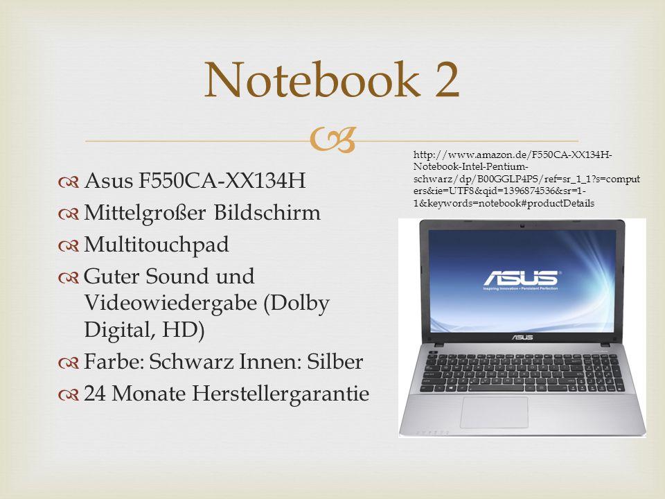 Asus F550CA-XX134H Mittelgroßer Bildschirm Multitouchpad Guter Sound und Videowiedergabe (Dolby Digital, HD) Farbe: Schwarz Innen: Silber 24 Monate Herstellergarantie Notebook 2 http://www.amazon.de/F550CA-XX134H- Notebook-Intel-Pentium- schwarz/dp/B00GGLP4PS/ref=sr_1_1 s=comput ers&ie=UTF8&qid=1396874536&sr=1- 1&keywords=notebook#productDetails