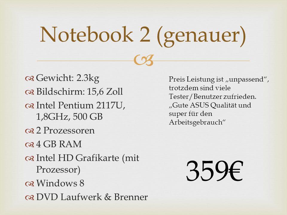 Gewicht: 2.3kg Bildschirm: 15,6 Zoll Intel Pentium 2117U, 1,8GHz, 500 GB 2 Prozessoren 4 GB RAM Intel HD Grafikarte (mit Prozessor) Windows 8 DVD Laufwerk & Brenner Notebook 2 (genauer) Preis Leistung ist unpassend, trotzdem sind viele Tester/Benutzer zufrieden.