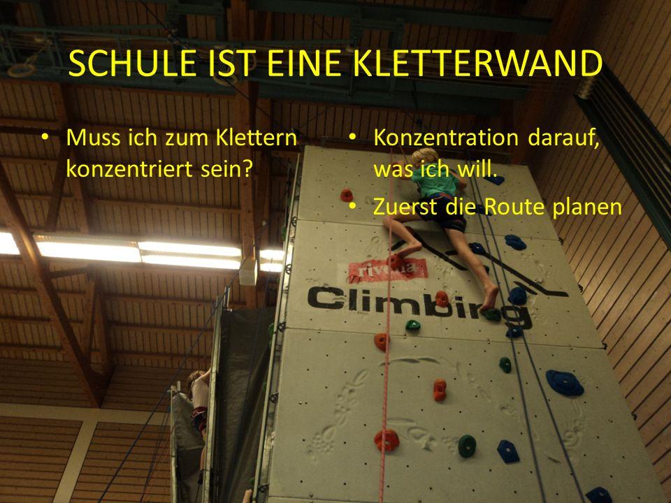 SCHULE IST EINE KLETTERWAND Muss ich zum Klettern konzentriert sein.