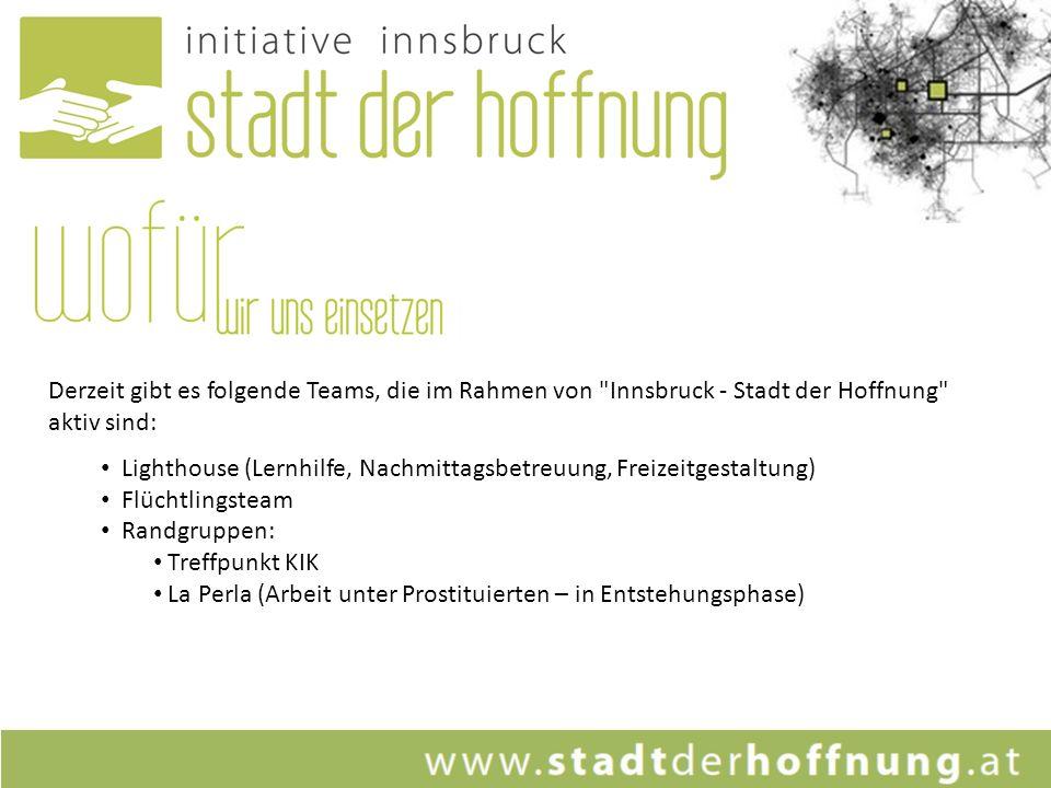 Derzeit gibt es folgende Teams, die im Rahmen von Innsbruck - Stadt der Hoffnung aktiv sind: Lighthouse (Lernhilfe, Nachmittagsbetreuung, Freizeitgestaltung) Flüchtlingsteam Randgruppen: Treffpunkt KIK La Perla (Arbeit unter Prostituierten – in Entstehungsphase)