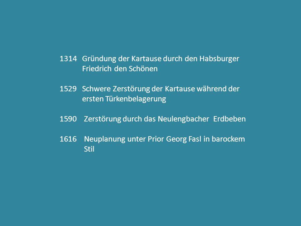 1314 Gründung der Kartause durch den Habsburger Friedrich den Schönen 1529 Schwere Zerstörung der Kartause während der ersten Türkenbelagerung 1590 Zerstörung durch das Neulengbacher Erdbeben 1616 Neuplanung unter Prior Georg Fasl in barockem Stil
