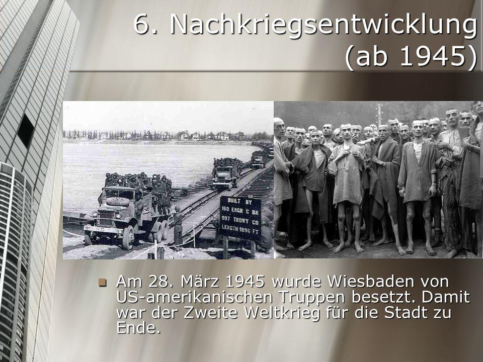 6. Nachkriegsentwicklung (ab 1945) Am 28. März 1945 wurde Wiesbaden von US-amerikanischen Truppen besetzt. Damit war der Zweite Weltkrieg für die Stad
