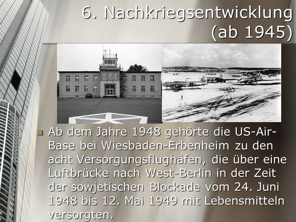6. Nachkriegsentwicklung (ab 1945) Ab dem Jahre 1948 gehörte die US-Air- Base bei Wiesbaden-Erbenheim zu den acht Versorgungsflughäfen, die über eine