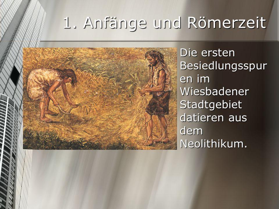 1. Anfänge und Römerzeit Die ersten Besiedlungsspur en im Wiesbadener Stadtgebiet datieren aus dem Neolithikum.