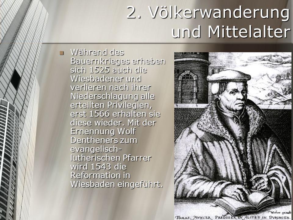 2. Völkerwanderung und Mittelalter Während des Bauernkrieges erheben sich 1525 auch die Wiesbadener und verlieren nach ihrer Niederschlagung alle erte