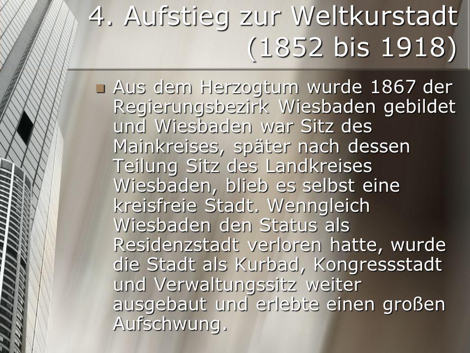 4. Aufstieg zur Weltkurstadt (1852 bis 1918) Aus dem Herzogtum wurde 1867 der Regierungsbezirk Wiesbaden gebildet und Wiesbaden war Sitz des Mainkreis