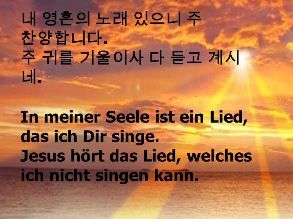 .. In meiner Seele ist ein Lied, das ich Dir singe. Jesus hört das Lied, welches ich nicht singen kann.