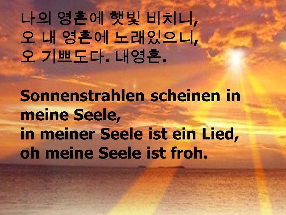 ,.. Sonnenstrahlen scheinen in meine Seele, in meiner Seele ist ein Lied, oh meine Seele ist froh.