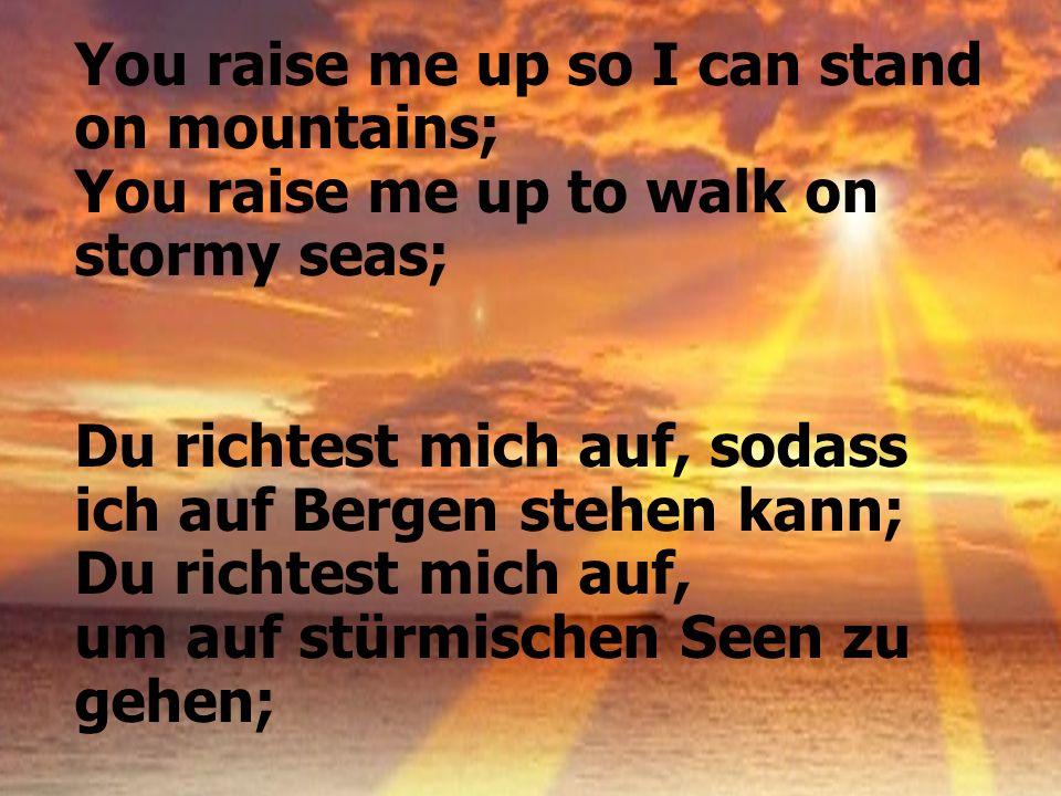 You raise me up so I can stand on mountains; You raise me up to walk on stormy seas; Du richtest mich auf, sodass ich auf Bergen stehen kann; Du richt