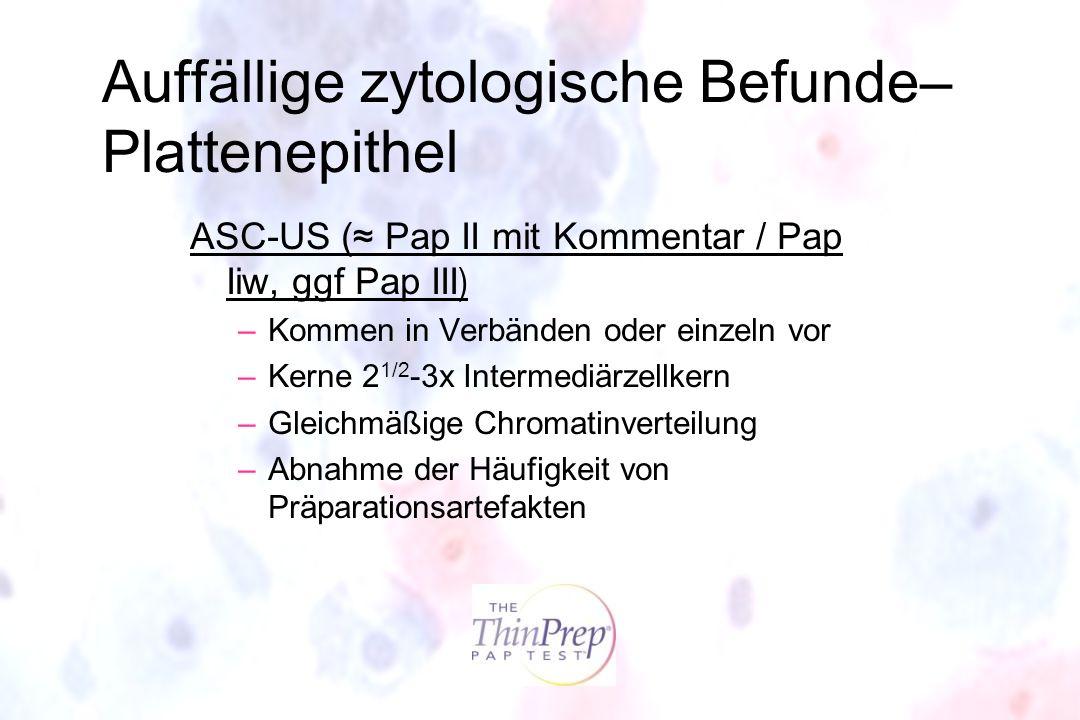 Auffällige zytologische Befunde– Plattenepithel ASC-US ( Pap II mit Kommentar / Pap Iiw, ggf Pap III ) –Kommen in Verbänden oder einzeln vor –Kerne 2