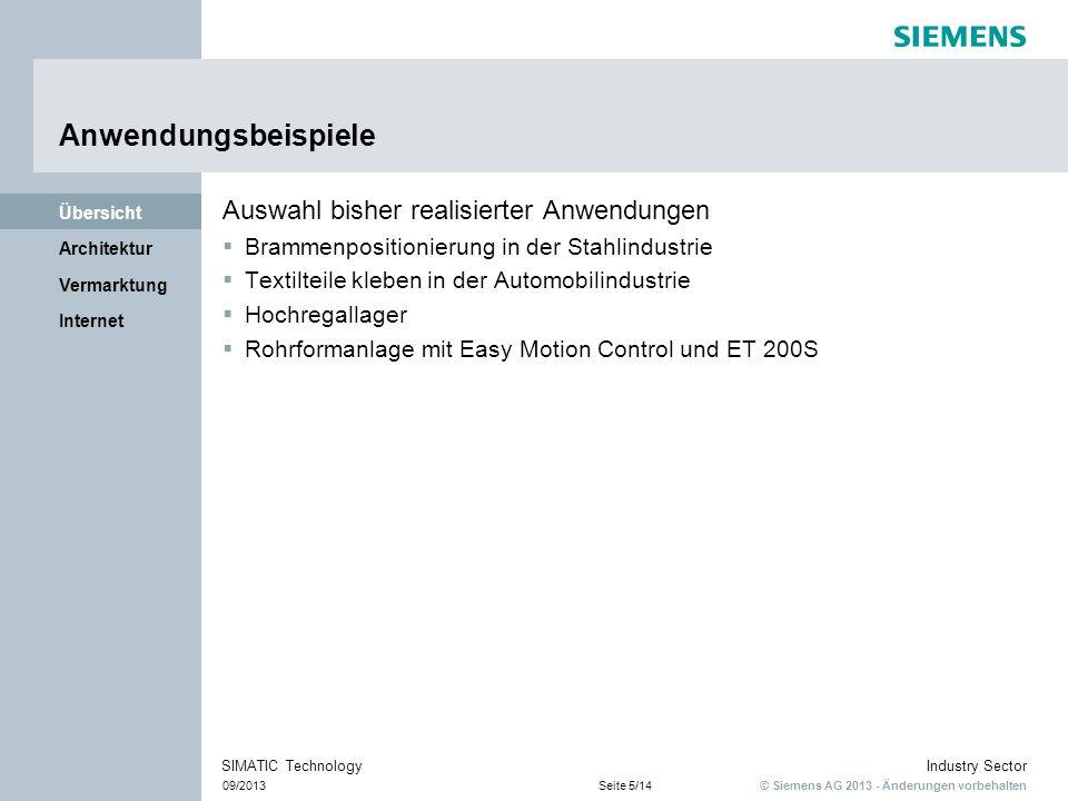 © Siemens AG 2013 - Änderungen vorbehalten Industry Sector 09/2013Seite 6/14 SIMATIC Technology Internet Vermarktung Architektur Übersicht Randbedingungen Die Leistungsfähigkeit der CPU bestimmt die Performance CPU ab CPU 314 oder WinAC Speicherbedarf 10 –20 KByte für die erste Achse Ca.
