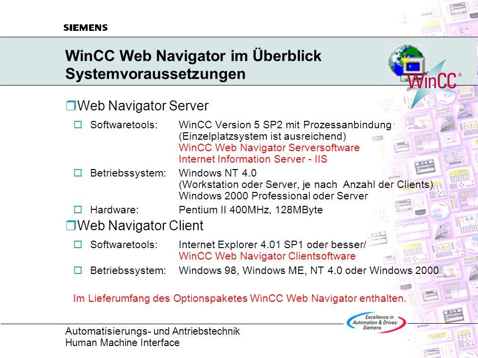 Automatisierungs - und Antriebstechnik Human Machine Interface WinCC Web Navigator im Überblick Funktionalitäten Web Server und -Client Web Navigator Server Kommunikation zum WinCC Server Verwaltung der Zugriffsrechte Web Navigator Client Bedienung und Beobachtung über Web eingeschränkte Bedienung bzw.