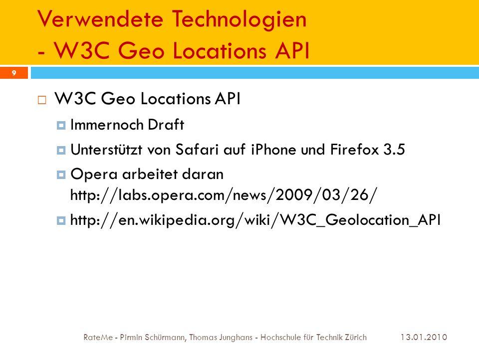 Verwendete Technologien - W3C Geo Locations API 13.01.2010 RateMe - Pirmin Schürmann, Thomas Junghans - Hochschule für Technik Zürich 9 W3C Geo Locations API Immernoch Draft Unterstützt von Safari auf iPhone und Firefox 3.5 Opera arbeitet daran http://labs.opera.com/news/2009/03/26/ http://en.wikipedia.org/wiki/W3C_Geolocation_API