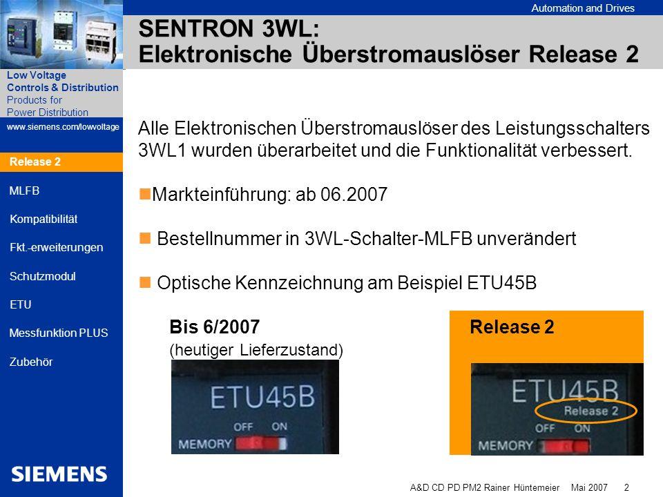 Automation and Drives A&D CD PD PM2 Rainer Hüntemeier Mai 2007 3 Products for Power Distribution www.siemens.com/lowvoltage Low Voltage Controls & Distribution Release 2 MLFB Kompatibilität Fkt.-erweiterungen Schutzmodul ETU Messfunktion PLUS Zubehör SENTRON 3WL ETU Release 2 Liefereinsatz im 3WL1 Release 2 Lieferung ASIC ETU Liefereinsätze ETU15B, ETU25B und ETU27B: ab 01.06.2007 ETU45B: ab 01.07.2007 ETU76B: ab 01.08.2007 ETU55B nicht als ASIC ETU erhältlich.
