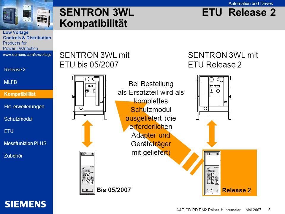 Automation and Drives A&D CD PD PM2 Rainer Hüntemeier Mai 2007 17 Products for Power Distribution www.siemens.com/lowvoltage Low Voltage Controls & Distribution Release 2 MLFB Kompatibilität Fkt.-erweiterungen Schutzmodul ETU Messfunktion PLUS Zubehör SENTRON 3WL ETU Release 2 Zubehör - BDA Für das BDA wird beide Varianten der Anschlussleitung an die 3WL-ETU als separates Ersatzteilset angeboten.
