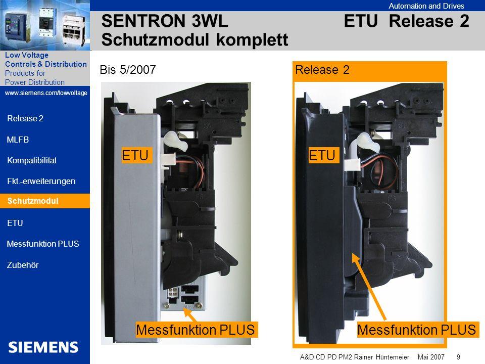 Automation and Drives A&D CD PD PM2 Rainer Hüntemeier Mai 2007 10 Products for Power Distribution www.siemens.com/lowvoltage Low Voltage Controls & Distribution Release 2 MLFB Kompatibilität Fkt.-erweiterungen Schutzmodul ETU Messfunktion PLUS Zubehör SENTRON 3WL ETU Release 2 ETU-Frontansicht Release 1 Release 2 Steckerform geändert Vertauschen ist ausgeschlossen ETU