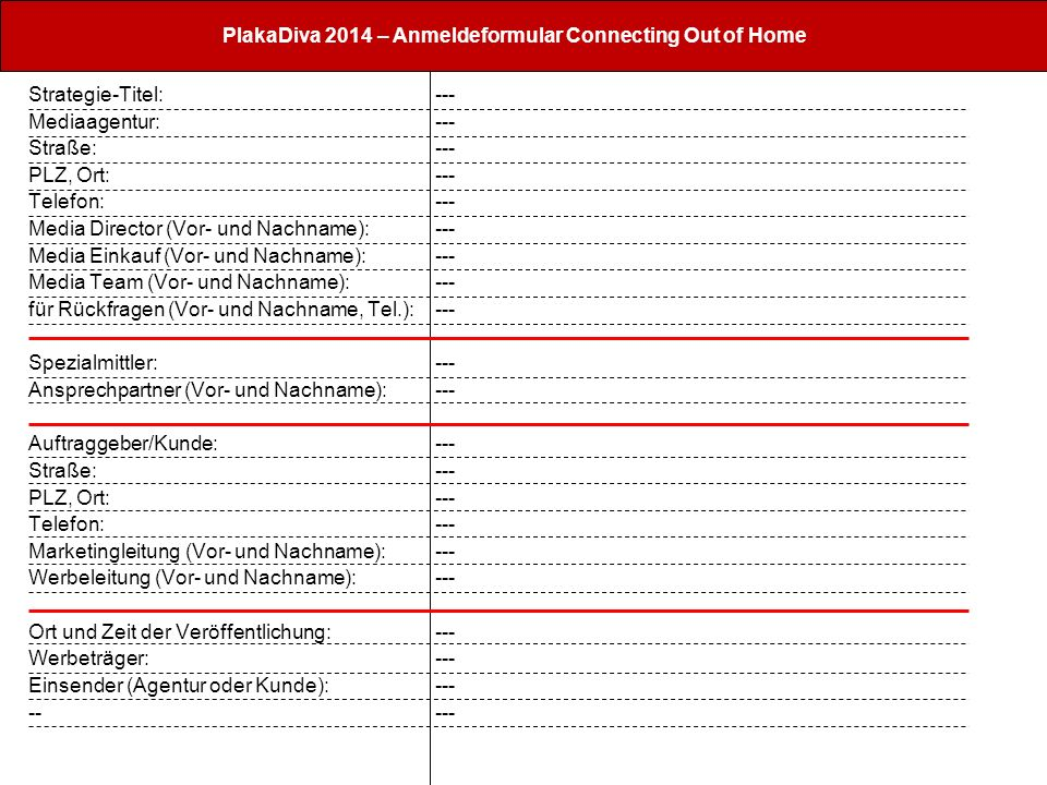 PlakaDiva 2014 – Anmeldeformular Connecting Out of Home Strategie-Titel: Mediaagentur: Straße: PLZ, Ort: Telefon: Media Director (Vor- und Nachname):