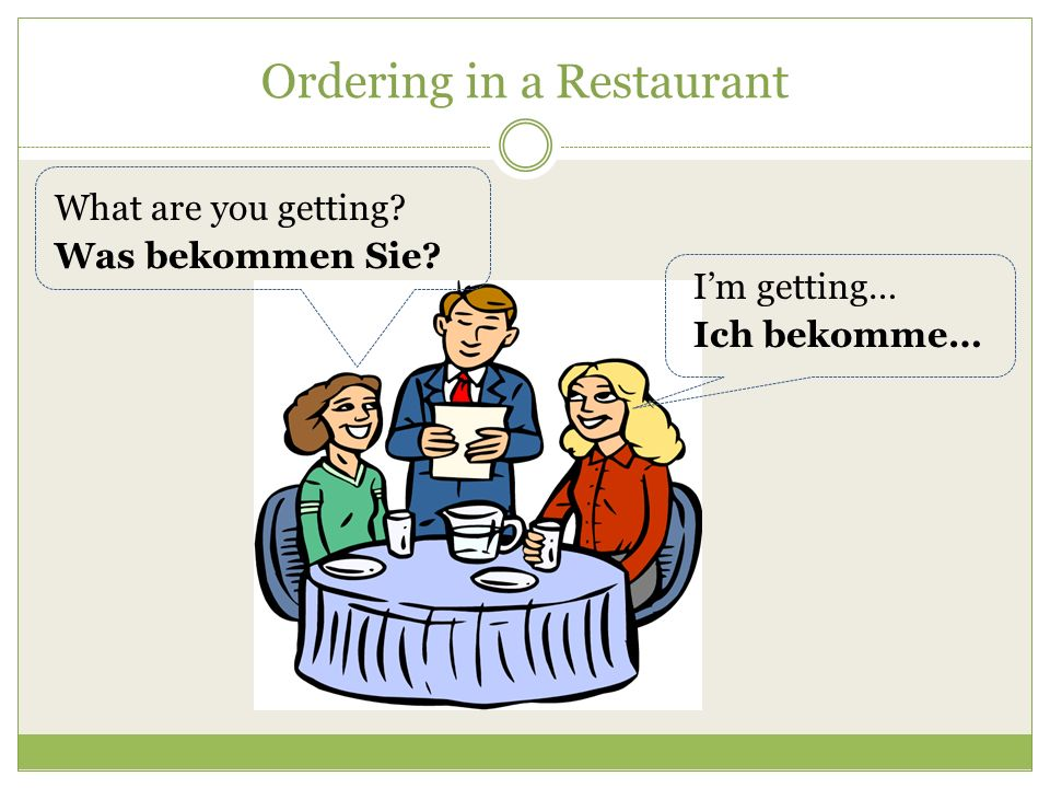 Ordering in a Restaurant What do you recommend? Was empfehlen Sie? I recommend… Ich empfehle…