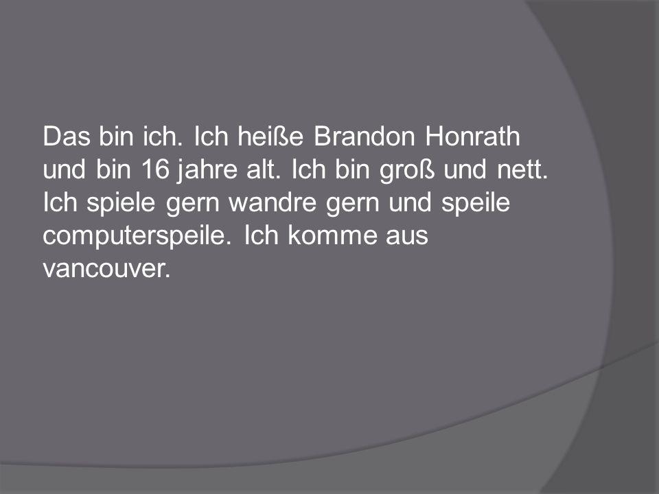 Das bin ich. Ich heiße Brandon Honrath und bin 16 jahre alt. Ich bin groß und nett. Ich spiele gern wandre gern und speile computerspeile. Ich komme a